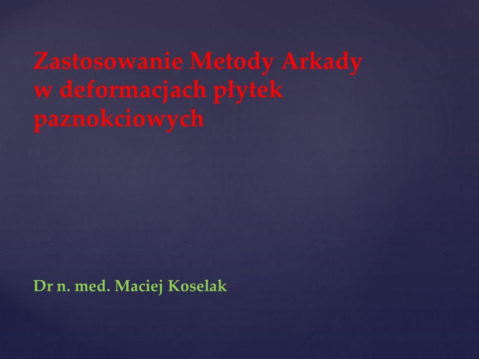 Zastosowanie Metody Arkady w deformacjach płytek paznokciowych Dr n. med. Maciej Koselak