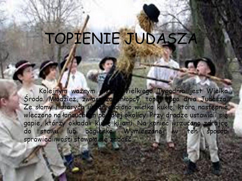 TOPIENIE JUDASZA Kolejnym ważnym dniem Wielkiego Tygodnia jest Wielka Środa. Młodzież, zwłaszcza chłopcy, topili tego dnia Judasza. Ze słomy i starych