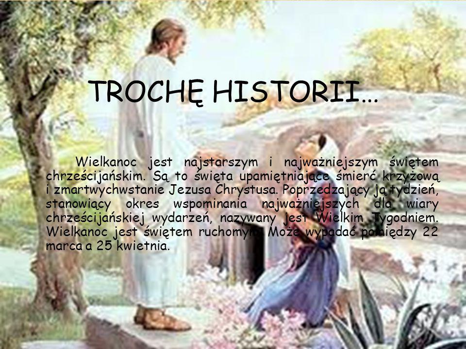 TROCHĘ HISTORII… Wielkanoc jest najstarszym i najważniejszym świętem chrześcijańskim. Są to święta upamiętniające śmierć krzyżową i zmartwychwstanie J