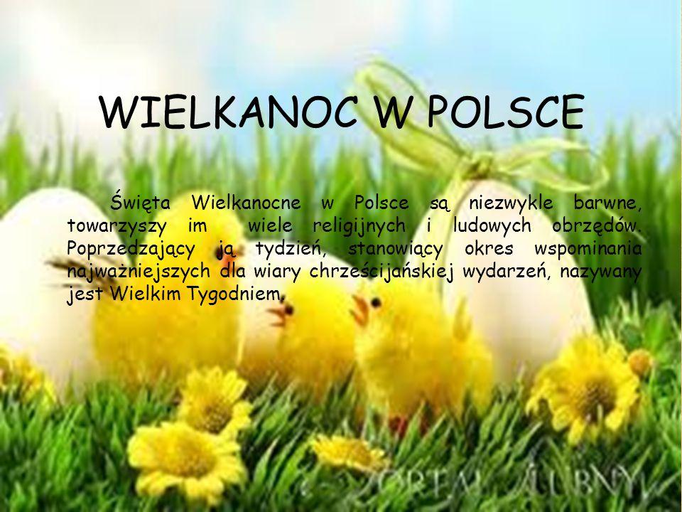 WIELKANOC W POLSCE Święta Wielkanocne w Polsce są niezwykle barwne, towarzyszy im wiele religijnych i ludowych obrzędów. Poprzedzający ją tydzień, sta