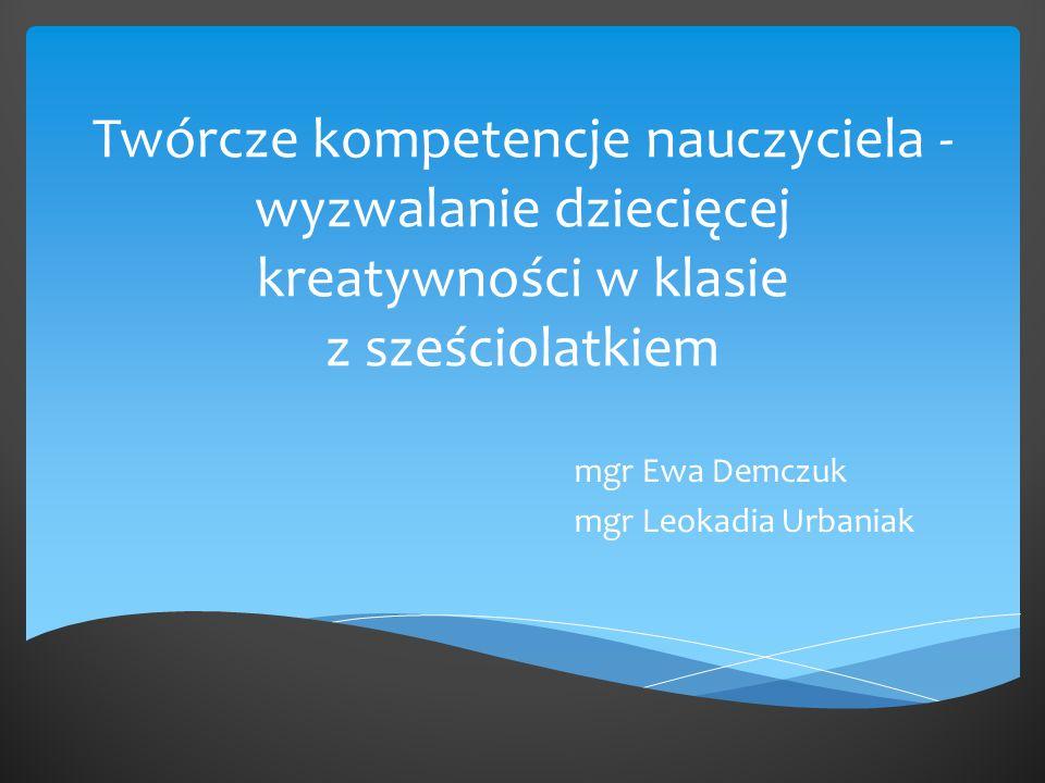 Twórcze kompetencje nauczyciela - wyzwalanie dziecięcej kreatywności w klasie z sześciolatkiem mgr Ewa Demczuk mgr Leokadia Urbaniak