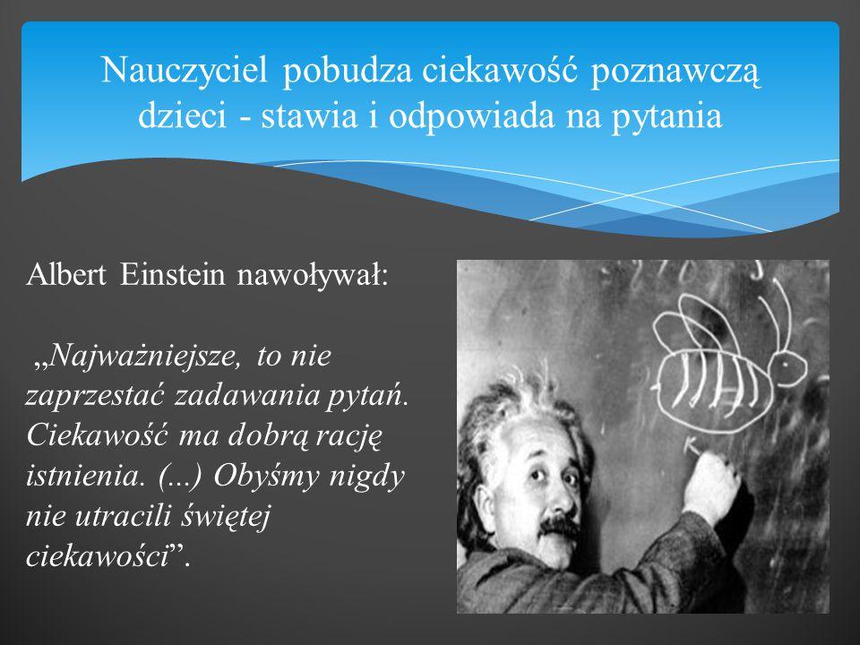 """Nauczyciel pobudza ciekawość poznawczą dzieci - stawia i odpowiada na pytania Albert Einstein nawoływał: """"Najważniejsze, to nie zaprzestać zadawania p"""