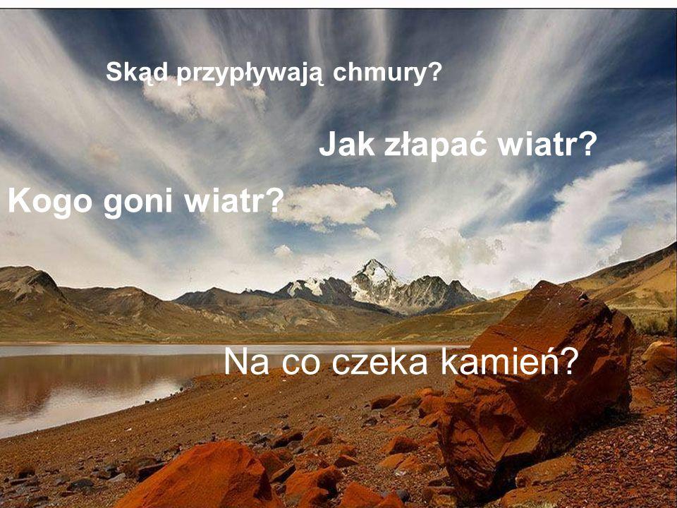 Skąd przypływają chmury? Kogo goni wiatr? Na co czeka kamień? Jak złapać wiatr?