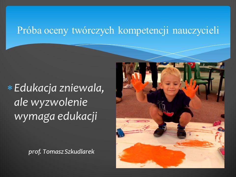 Próba oceny twórczych kompetencji nauczycieli  Edukacja zniewala, ale wyzwolenie wymaga edukacji prof. Tomasz Szkudlarek
