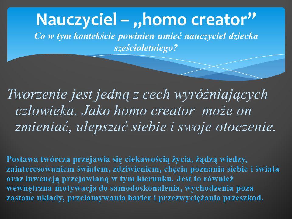 """Nauczyciel – """"homo creator"""" Co w tym kontekście powinien umieć nauczyciel dziecka sześcioletniego? Tworzenie jest jedną z cech wyróżniających człowiek"""