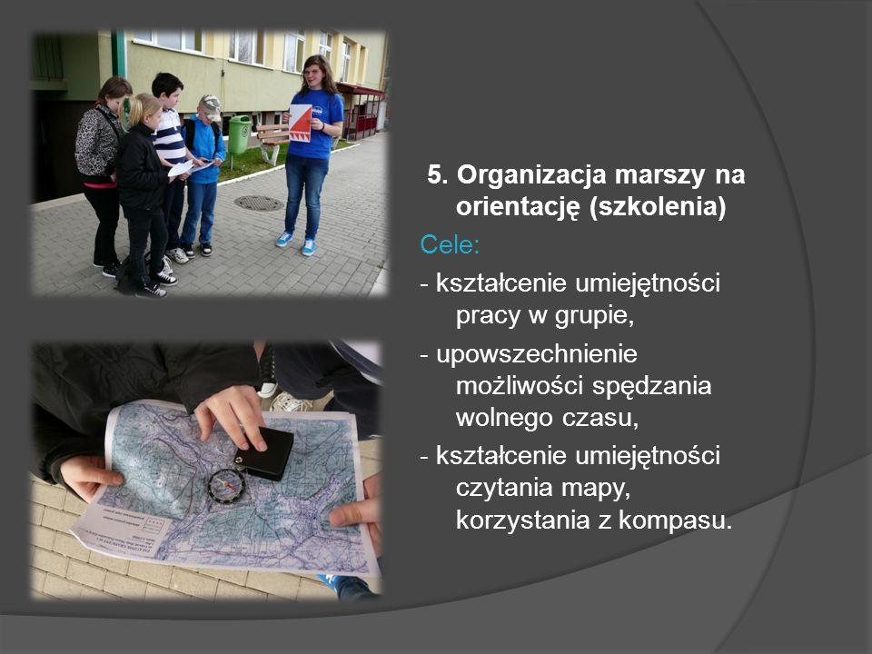 5. Organizacja marszy na orientację (szkolenia) Cele: - kształcenie umiejętności pracy w grupie, - upowszechnienie możliwości spędzania wolnego czasu,