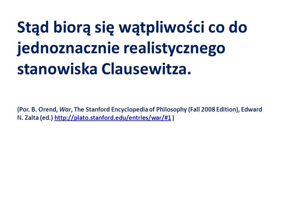 Stąd biorą się wątpliwości co do jednoznacznie realistycznego stanowiska Clausewitza. (Por. B. Orend, War, The Stanford Encyclopedia of Philosophy (Fa