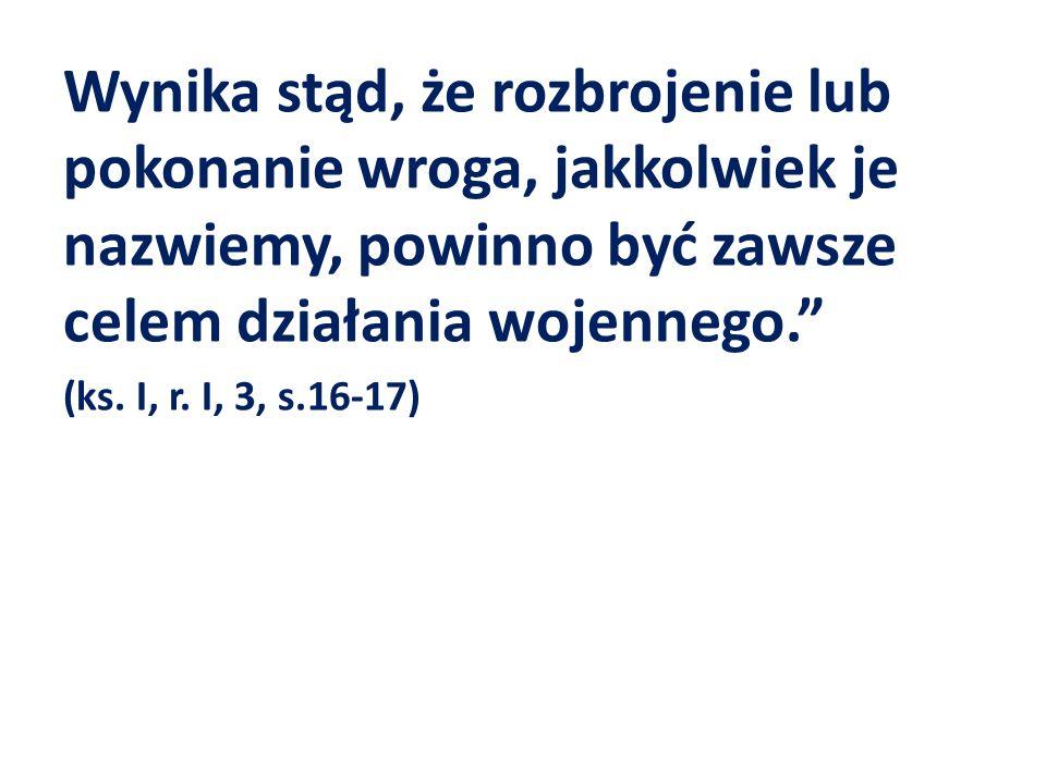 """Wynika stąd, że rozbrojenie lub pokonanie wroga, jakkolwiek je nazwiemy, powinno być zawsze celem działania wojennego."""" (ks. I, r. I, 3, s.16-17)"""