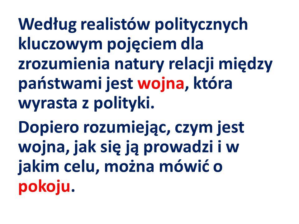 Według realistów politycznych kluczowym pojęciem dla zrozumienia natury relacji między państwami jest wojna, która wyrasta z polityki. Dopiero rozumie