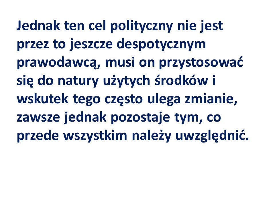 Jednak ten cel polityczny nie jest przez to jeszcze despotycznym prawodawcą, musi on przystosować się do natury użytych środków i wskutek tego często