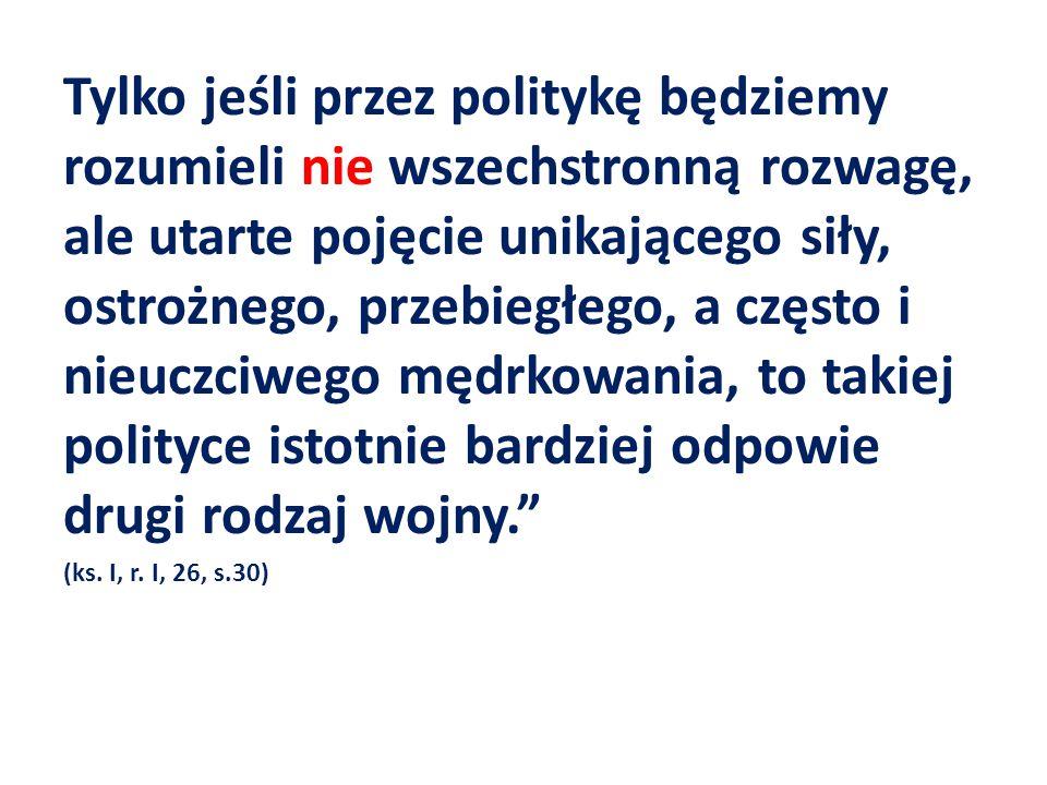 Tylko jeśli przez politykę będziemy rozumieli nie wszechstronną rozwagę, ale utarte pojęcie unikającego siły, ostrożnego, przebiegłego, a często i nie