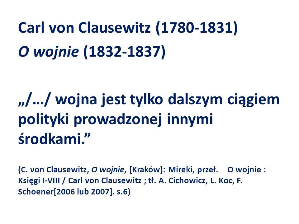 """Carl von Clausewitz (1780-1831) O wojnie (1832-1837) """"/…/ wojna jest tylko dalszym ciągiem polityki prowadzonej innymi środkami."""" (C. von Clausewitz,"""