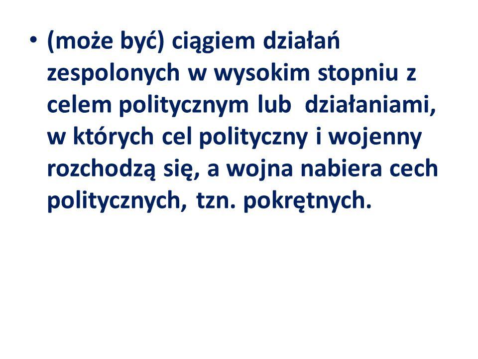 (może być) ciągiem działań zespolonych w wysokim stopniu z celem politycznym lub działaniami, w których cel polityczny i wojenny rozchodzą się, a wojn