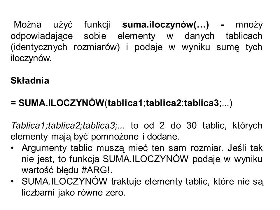 Można użyć funkcji suma.iloczynów(…) - mnoży odpowiadające sobie elementy w danych tablicach (identycznych rozmiarów) i podaje w wyniku sumę tych iloc