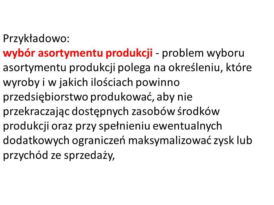 Przykładowo: wybór asortymentu produkcji - problem wyboru asortymentu produkcji polega na określeniu, które wyroby i w jakich ilościach powinno przeds