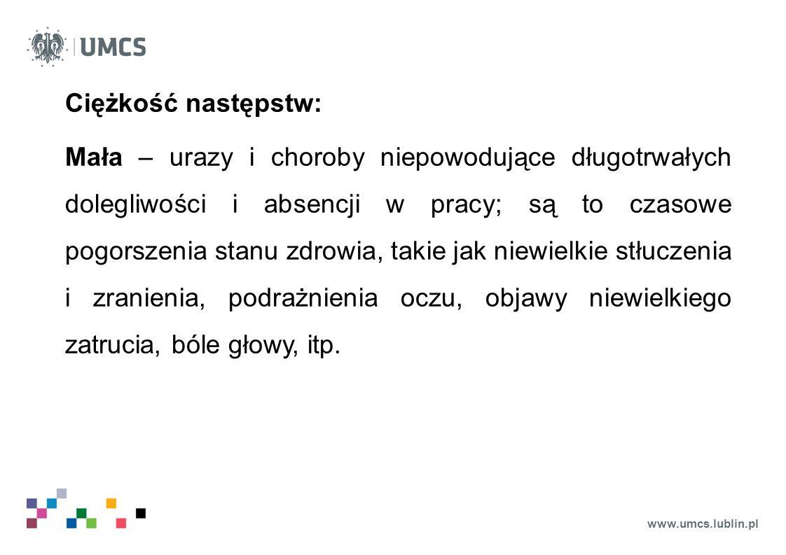 www.umcs.lublin.pl Ciężkość następstw: Mała – urazy i choroby niepowodujące długotrwałych dolegliwości i absencji w pracy; są to czasowe pogorszenia s