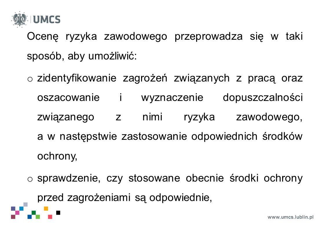 www.umcs.lublin.pl o ustalanie priorytetów w działaniach zmierzających do eliminowania lub ograniczania ryzyka zawodowego, o wykazanie, pracownikom, oraz organom nadzoru i kontroli, że przeprowadzono identyfikację zagrożeń i zastosowano właściwe środki ochrony, eliminujące lub ograniczające ryzyko zawodowe związane z zagrożeniami,