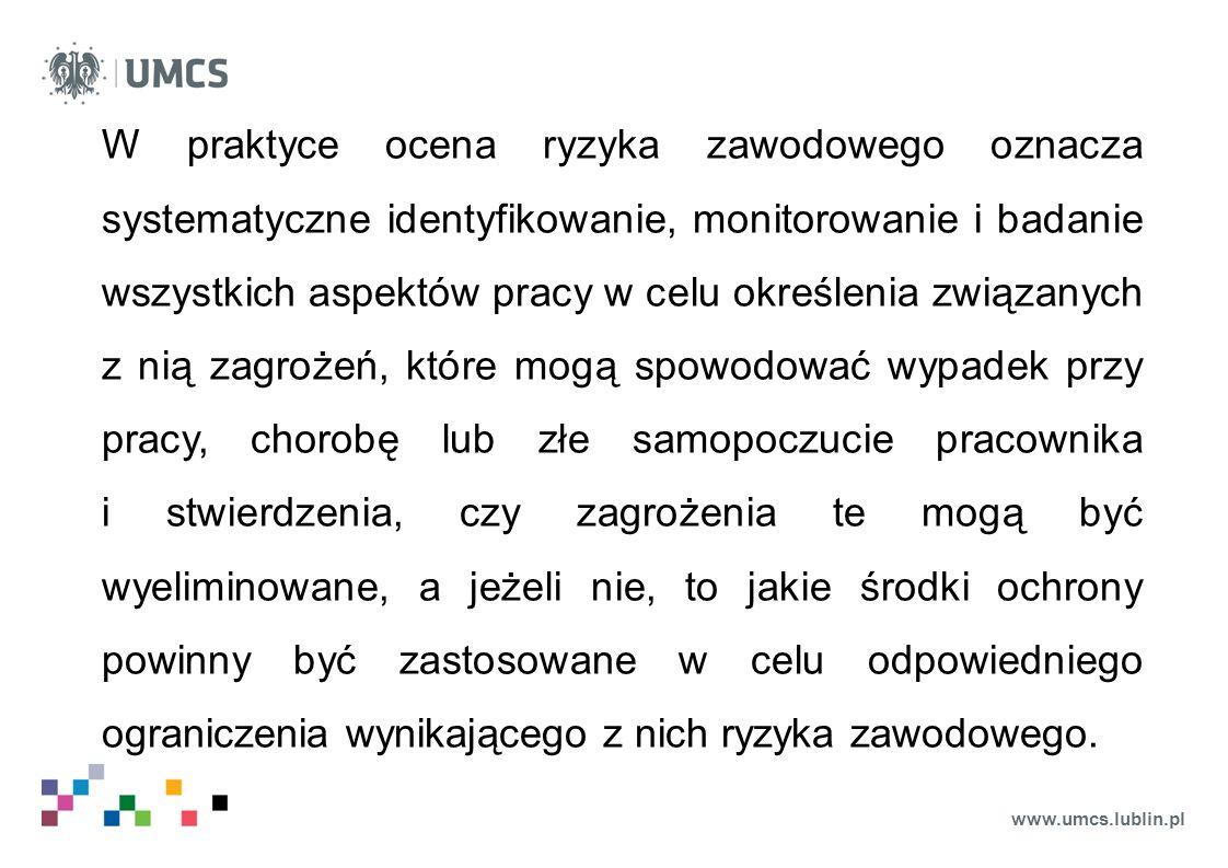 www.umcs.lublin.pl W praktyce ocena ryzyka zawodowego oznacza systematyczne identyfikowanie, monitorowanie i badanie wszystkich aspektów pracy w celu