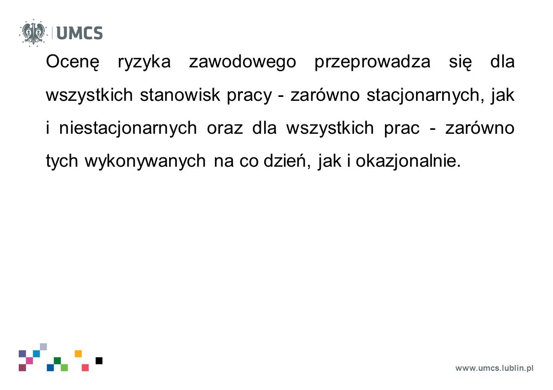 www.umcs.lublin.pl Dla stacjonarnych stanowisk pracy, na których realizowane są takie same zadania w tych samych warunkach, ocena ryzyka zawodowego jest przeprowadzana dla normalnych warunków ich wykonywania i nie wymaga się jej powtarzania, jeśli warunki te nie ulegają zmianie lub nie zidentyfikowano nowych zagrożeń.