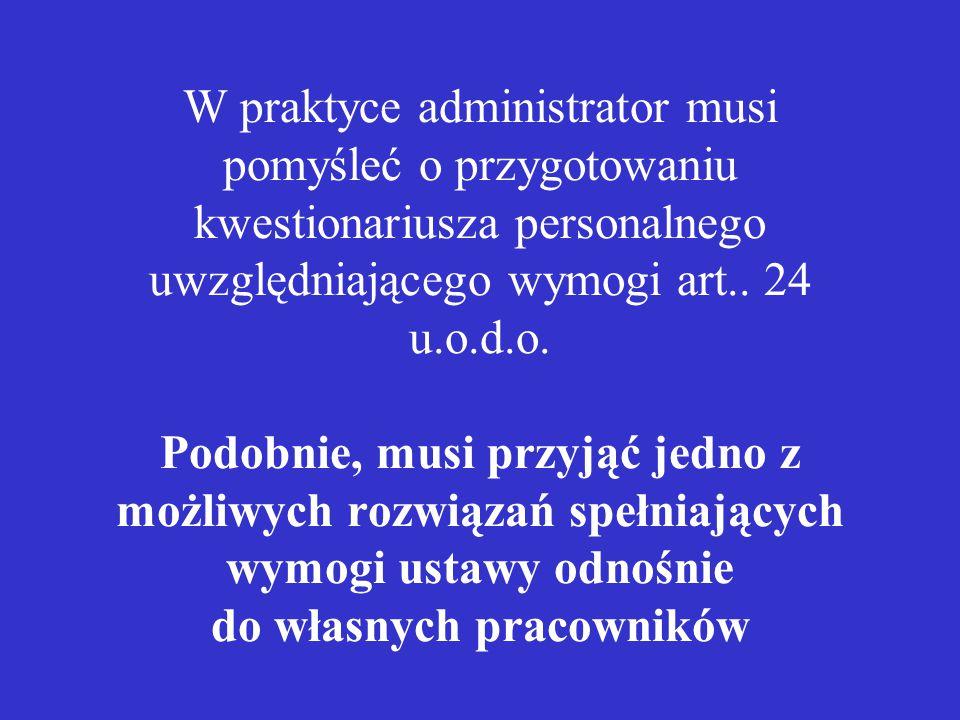 W praktyce administrator musi pomyśleć o przygotowaniu kwestionariusza personalnego uwzględniającego wymogi art.. 24 u.o.d.o. Podobnie, musi przyjąć j