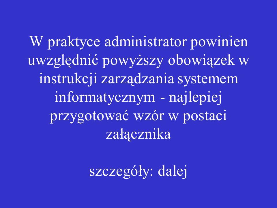 W praktyce administrator powinien uwzględnić powyższy obowiązek w instrukcji zarządzania systemem informatycznym - najlepiej przygotować wzór w postac