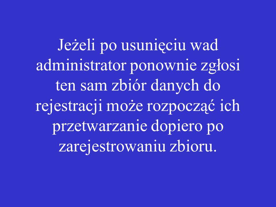 Jeżeli po usunięciu wad administrator ponownie zgłosi ten sam zbiór danych do rejestracji może rozpocząć ich przetwarzanie dopiero po zarejestrowaniu