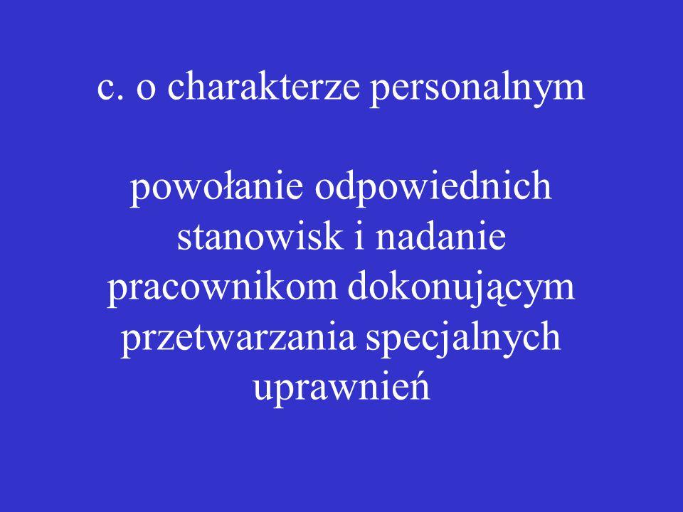 c. o charakterze personalnym powołanie odpowiednich stanowisk i nadanie pracownikom dokonującym przetwarzania specjalnych uprawnień