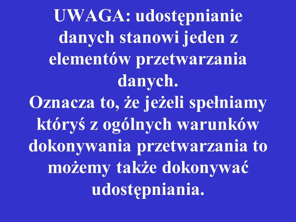UWAGA: udostępnianie danych stanowi jeden z elementów przetwarzania danych. Oznacza to, że jeżeli spełniamy któryś z ogólnych warunków dokonywania prz