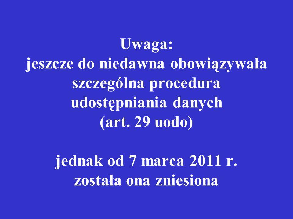 Uwaga: jeszcze do niedawna obowiązywała szczególna procedura udostępniania danych (art. 29 uodo) jednak od 7 marca 2011 r. została ona zniesiona