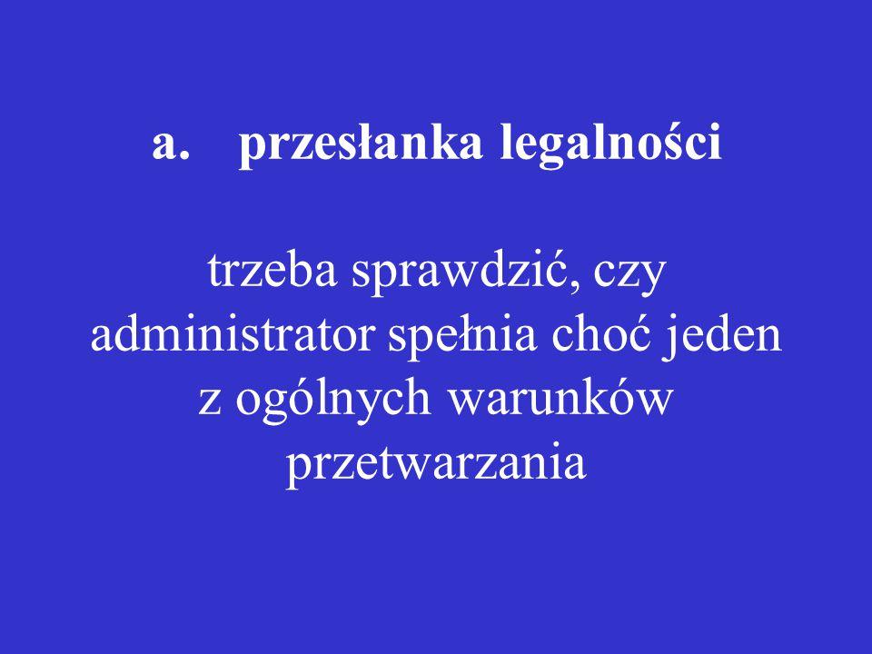 a.przesłanka legalności trzeba sprawdzić, czy administrator spełnia choć jeden z ogólnych warunków przetwarzania