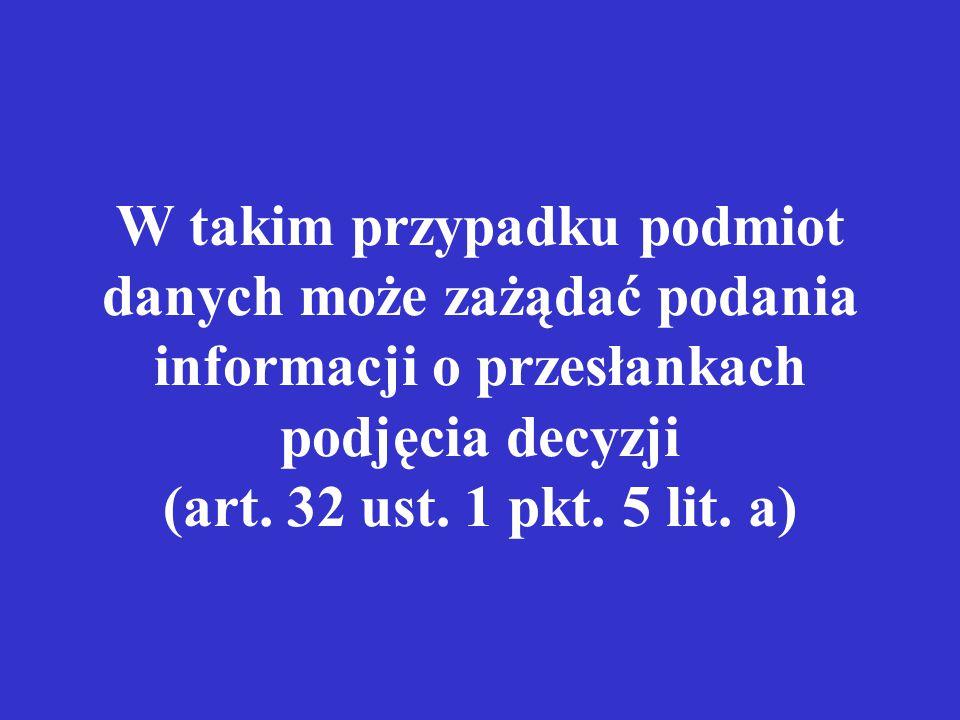 W takim przypadku podmiot danych może zażądać podania informacji o przesłankach podjęcia decyzji (art. 32 ust. 1 pkt. 5 lit. a)