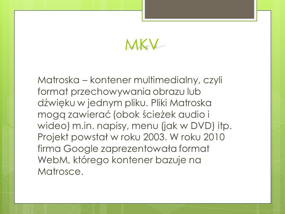 MKV Matroska – kontener multimedialny, czyli format przechowywania obrazu lub dźwięku w jednym pliku. Pliki Matroska mogą zawierać (obok ścieżek audio