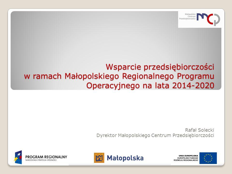Wsparcie przedsiębiorczości w ramach Małopolskiego Regionalnego Programu Operacyjnego na lata 2014-2020 Rafał Solecki Dyrektor Małopolskiego Centrum P