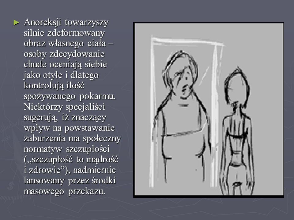 PRZYCZYNY ANOREKSJI ► Zaburzone postrzeganie obrazu własnego ciała – chorzy nie zdają sobie sprawy z tego, jak bardzo są wyniszczeni, nie widzą swojej chudości.