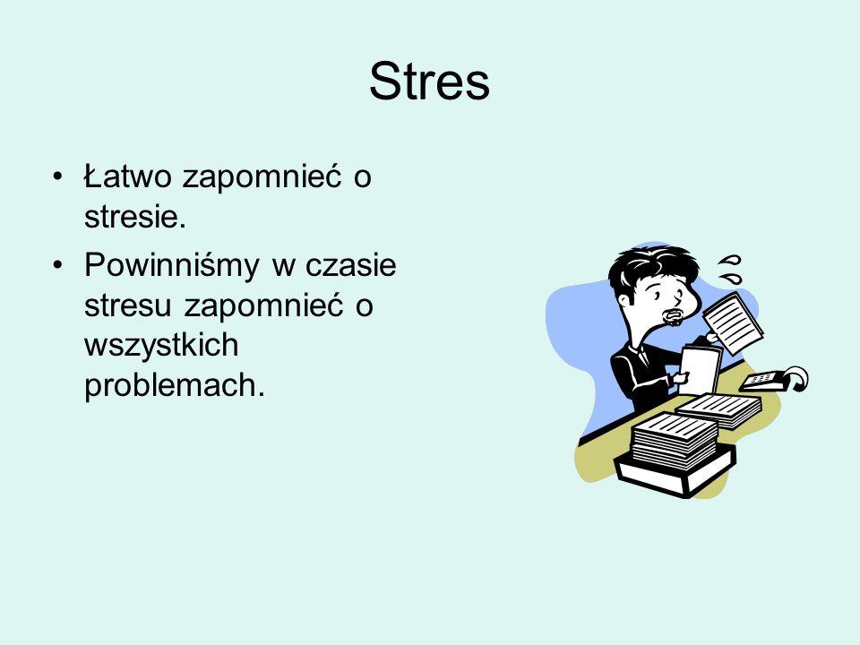 Stres Łatwo zapomnieć o stresie. Powinniśmy w czasie stresu zapomnieć o wszystkich problemach.