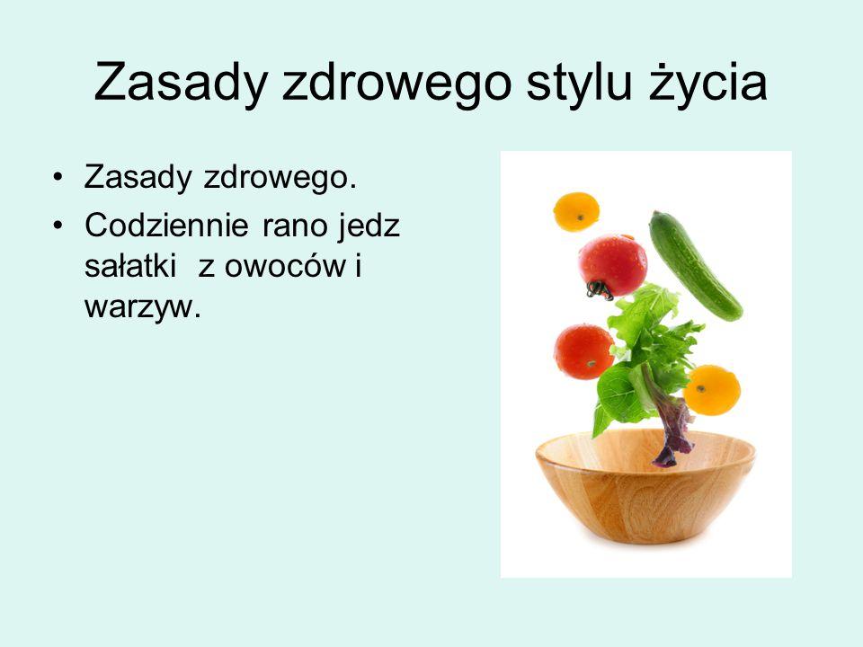 Zasady zdrowego stylu życia Zasady zdrowego. Codziennie rano jedz sałatki z owoców i warzyw.