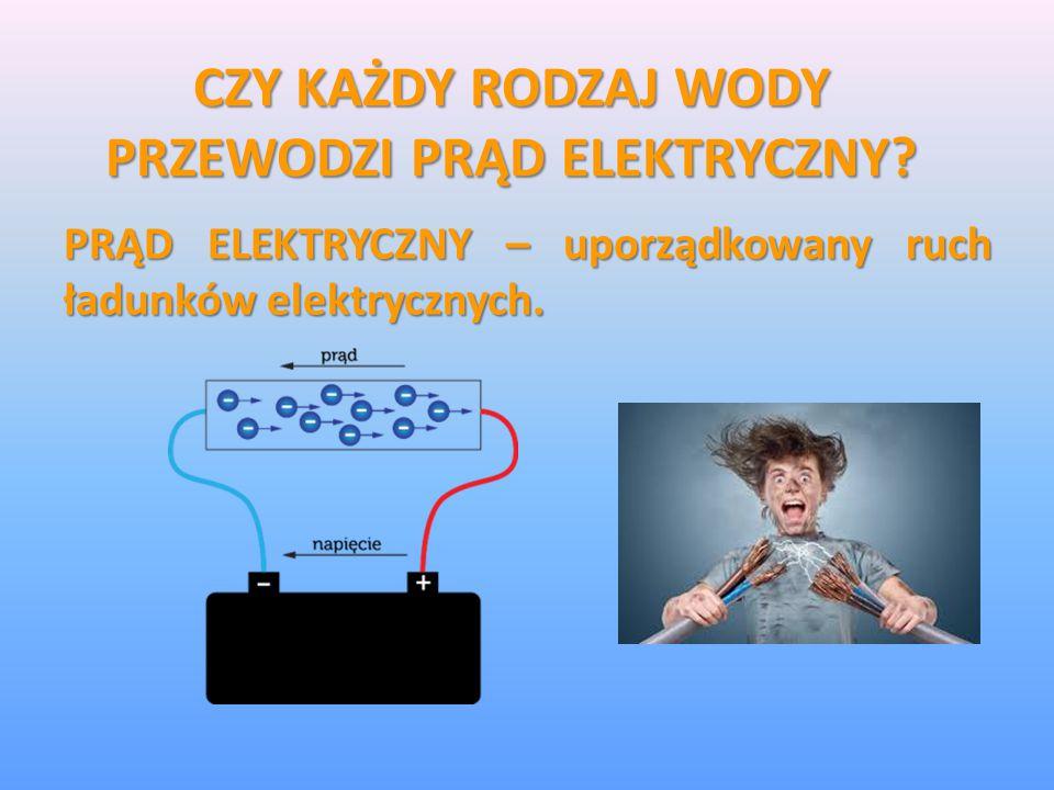 CZY KAŻDY RODZAJ WODY PRZEWODZI PRĄD ELEKTRYCZNY? PRĄD ELEKTRYCZNY – uporządkowany ruch ładunków elektrycznych.