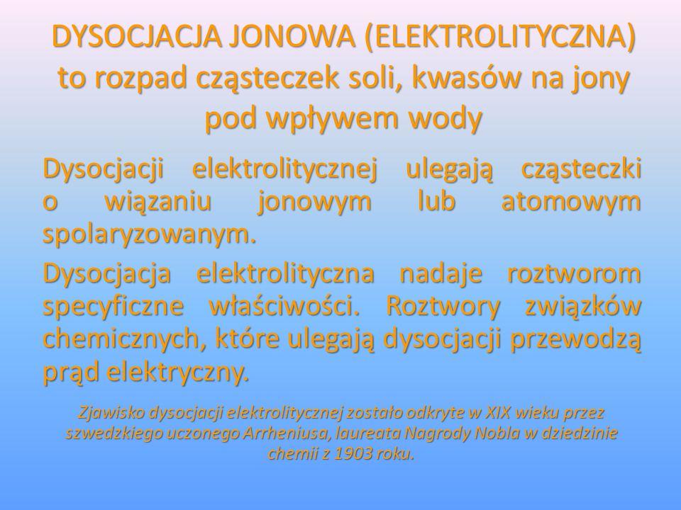 DYSOCJACJA JONOWA (ELEKTROLITYCZNA) to rozpad cząsteczek soli, kwasów na jony pod wpływem wody Dysocjacji elektrolitycznej ulegają cząsteczki o wiązan