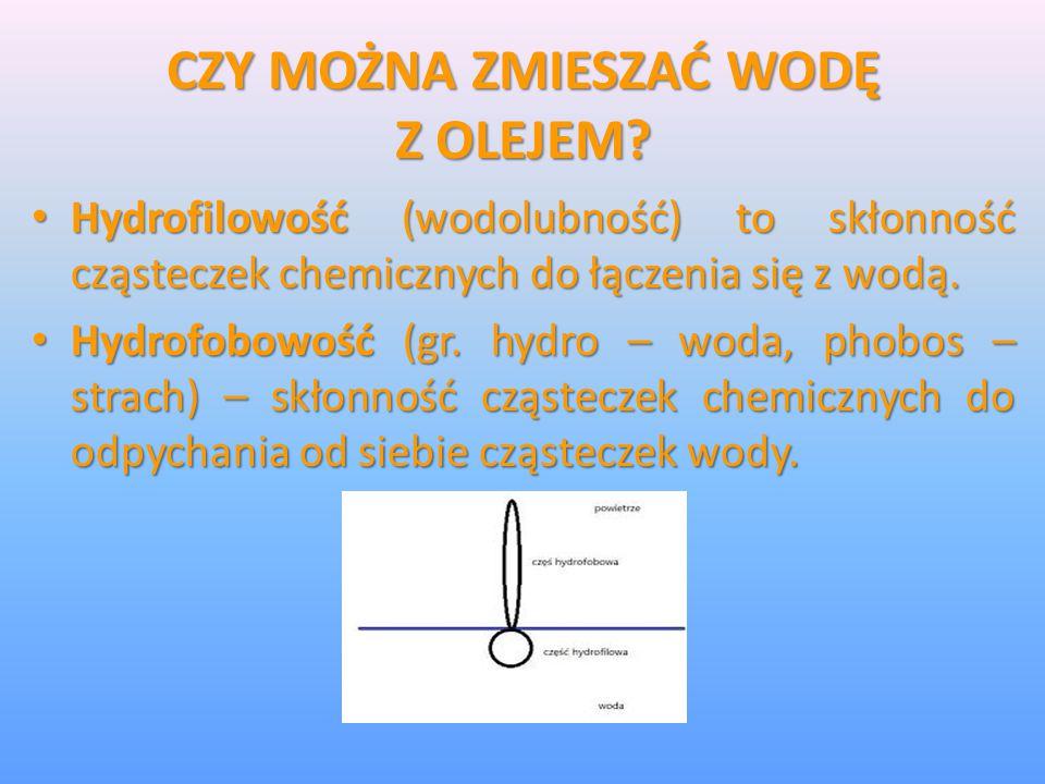 CZY MOŻNA ZMIESZAĆ WODĘ Z OLEJEM? Hydrofilowość (wodolubność) to skłonność cząsteczek chemicznych do łączenia się z wodą. Hydrofilowość (wodolubność)