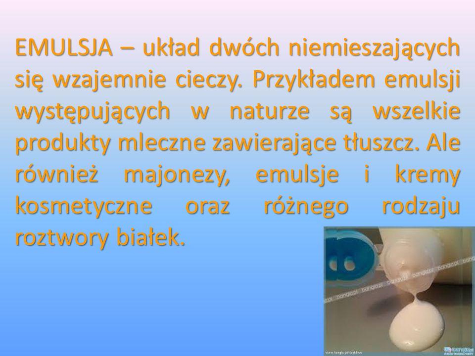 EMULSJA – układ dwóch niemieszających się wzajemnie cieczy. Przykładem emulsji występujących w naturze są wszelkie produkty mleczne zawierające tłuszc