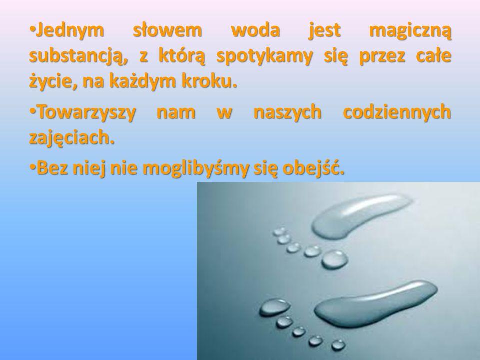 Jednym słowem woda jest magiczną substancją, z którą spotykamy się przez całe życie, na każdym kroku. Jednym słowem woda jest magiczną substancją, z k