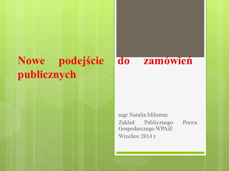 Nowe podejście do zamówień publicznych mgr Natalia Miłostan Zakład Publicznego Prawa Gospodarczego WPAiE Wrocław 2014 r.