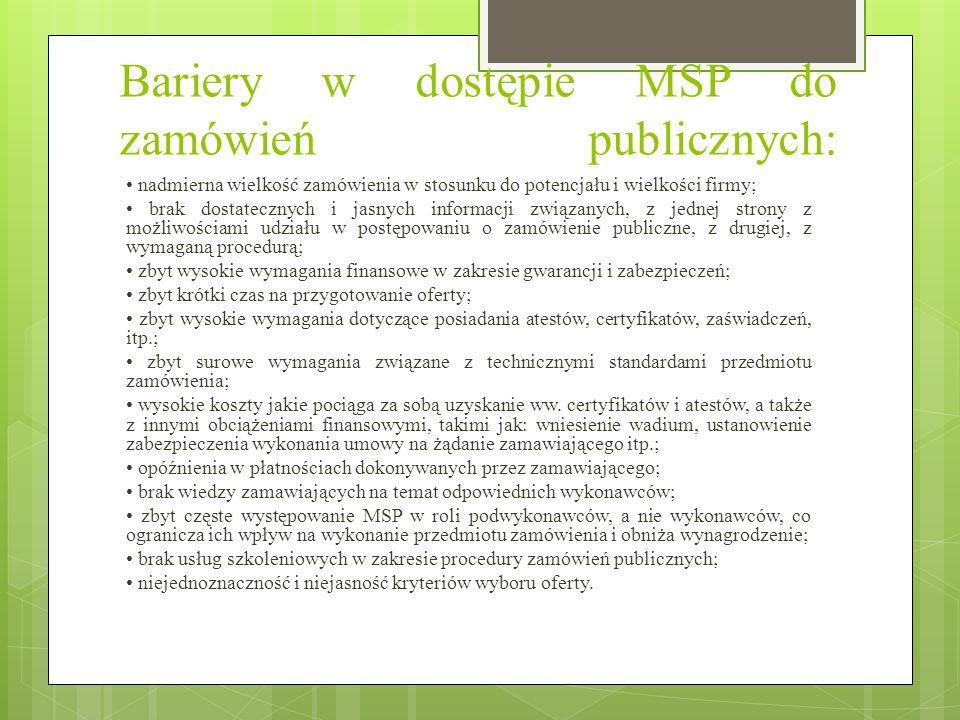 Bariery w dostępie MSP do zamówień publicznych: nadmierna wielkość zamówienia w stosunku do potencjału i wielkości firmy; brak dostatecznych i jasnych informacji związanych, z jednej strony z możliwościami udziału w postępowaniu o zamówienie publiczne, z drugiej, z wymaganą procedurą; zbyt wysokie wymagania finansowe w zakresie gwarancji i zabezpieczeń; zbyt krótki czas na przygotowanie oferty; zbyt wysokie wymagania dotyczące posiadania atestów, certyfikatów, zaświadczeń, itp.; zbyt surowe wymagania związane z technicznymi standardami przedmiotu zamówienia; wysokie koszty jakie pociąga za sobą uzyskanie ww.