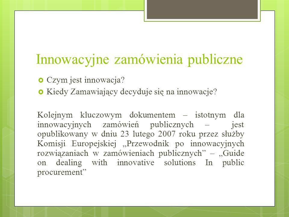 Innowacyjne zamówienia publiczne  Czym jest innowacja?  Kiedy Zamawiający decyduje się na innowacje? Kolejnym kluczowym dokumentem – istotnym dla in