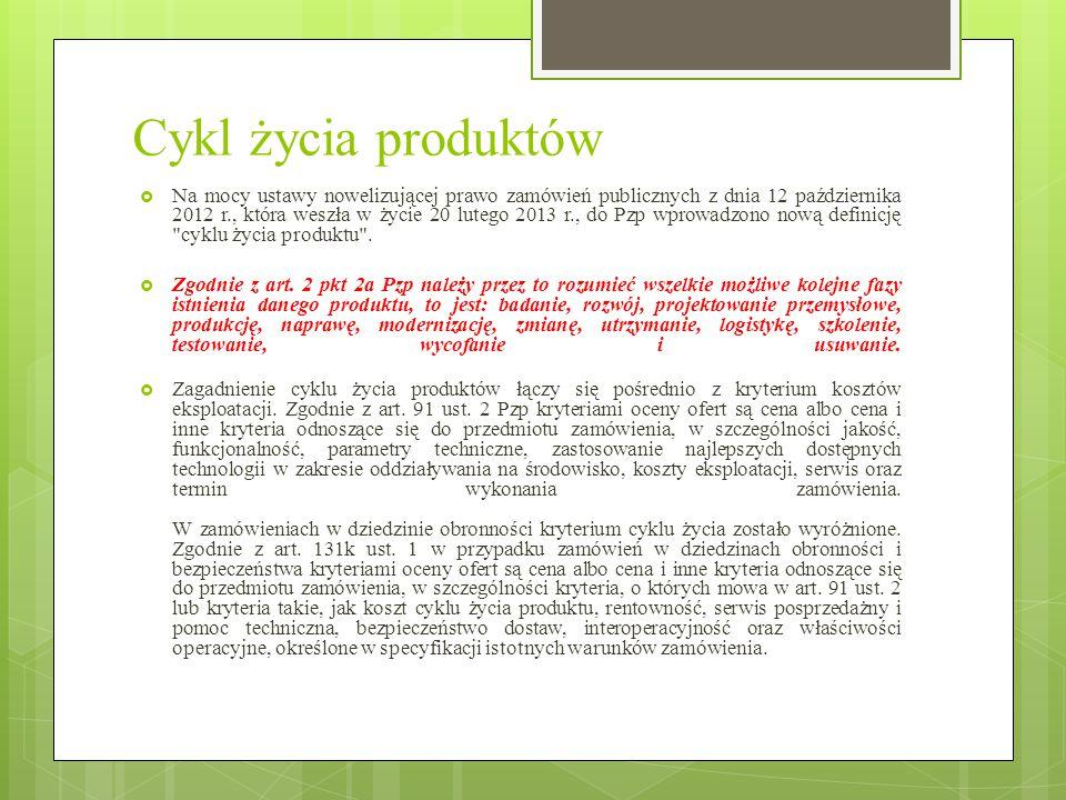 Cykl życia produktów  Na mocy ustawy nowelizującej prawo zamówień publicznych z dnia 12 października 2012 r., która weszła w życie 20 lutego 2013 r., do Pzp wprowadzono nową definicję cyklu życia produktu .