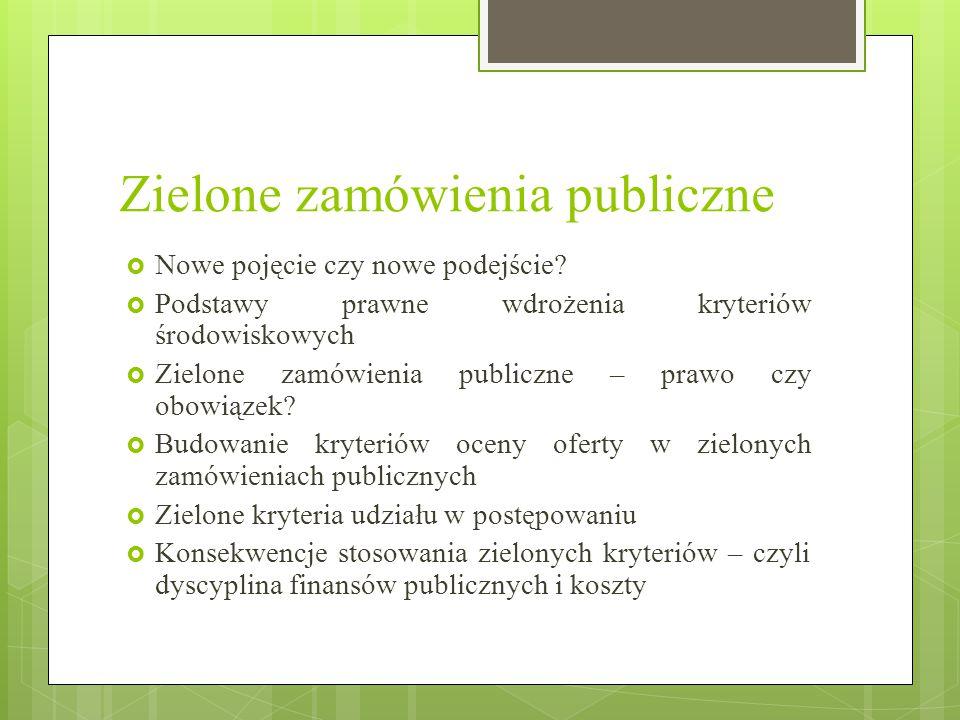 Zielone zamówienia publiczne  Nowe pojęcie czy nowe podejście?  Podstawy prawne wdrożenia kryteriów środowiskowych  Zielone zamówienia publiczne –