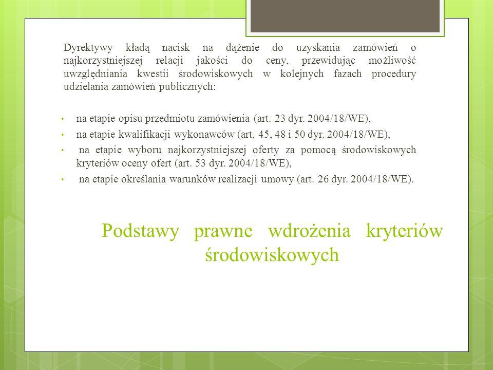 Podstawy prawne wdrożenia kryteriów środowiskowych Dyrektywy kładą nacisk na dążenie do uzyskania zamówień o najkorzystniejszej relacji jakości do ceny, przewidując możliwość uwzględniania kwestii środowiskowych w kolejnych fazach procedury udzielania zamówień publicznych: na etapie opisu przedmiotu zamówienia (art.