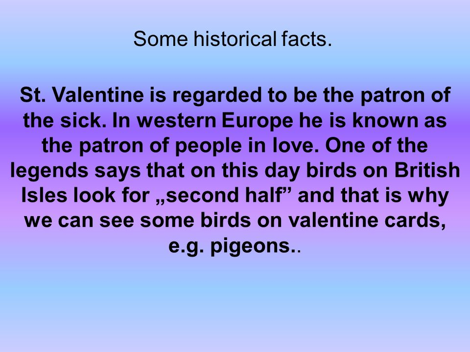 Some historical facts.St. Valentine is regarded to be the patron of the sick.