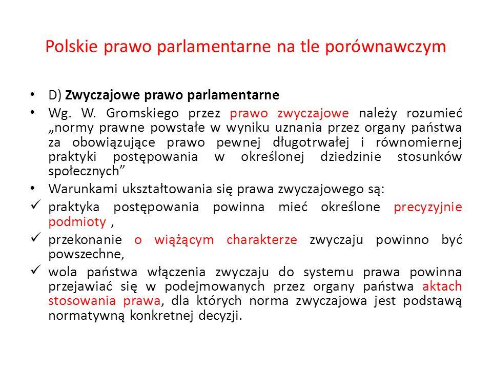 """Polskie prawo parlamentarne na tle porównawczym D) Zwyczajowe prawo parlamentarne Wg. W. Gromskiego przez prawo zwyczajowe należy rozumieć """"normy praw"""