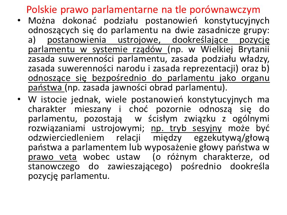 Polskie prawo parlamentarne na tle porównawczym Współcześnie konstytucje zawierają z reguły rozbudowane postanowienia dotyczące parlamentu, jego organizacji, funkcjonowania i statusu deputowanych oraz relacji z innymi organami państwa, np.